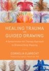 Healing Trauma with Guided Drawing : A Sensorimotor Art Therapy Approach to Bilateral Body Mapping - eBook