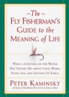 The Fly Fisherman's Guide to the Meaning of Life : What a Lifetime on the Water Has Taught Me about Love, Work, Food, Sex, and Getting up Early - eBook