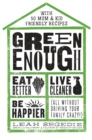 Green Enough : Eat Better, Live Cleaner, Be Happier (All Without Driving Your Family Crazy!) - Book