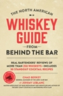 The North American Whiskey Guide from Behind the Bar : Real Bartenders' Reviews of More Than 250 Whiskeys--Includes 30 Standout Cocktail Recipes - Book