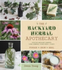 The Backyard Herbal Apothecary : Effective Medicinal Remedies Using Commonly Found Herbs & Plants - Book