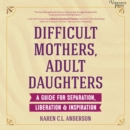 Difficult Mothers, Adult Daughters - eAudiobook