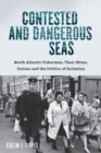 Contested and Dangerous Seas : North Atlantic Fishermen, Their Wives, Unions, and the Politics of Exclusion - Book