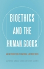 Bioethics and the Human Goods : An Introduction to Natural Law Bioethics - Book