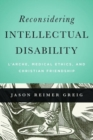 Reconsidering Intellectual Disability : L'Arche, Medical Ethics, and Christian Friendship - Book