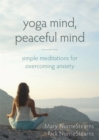 Yoga Mind, Peaceful Mind : Simple Meditations for Overcoming Anxiety - Book