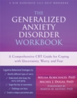 The Generalized Anxiety Disorder Workbook : A Comprehensive CBT Guide for Coping with Uncertainty, Worry, and Fear - Book