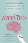 The Worry Trick : How Your Brain Tricks You into Expecting the Worst and What You Can Do About It - Book