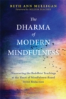 The Dharma of Modern Mindfulness : Discovering the Buddhist Teachings at the Heart of Mindfulness-Based Stress Reduction - Book
