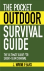 The Pocket Outdoor Survival Guide : The Ultimate Guide for Short-Term Survival - eBook