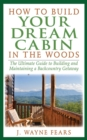 How to Build Your Dream Cabin in the Woods : The Ultimate Guide to Building and Maintaining a Backcountry Getaway - eBook