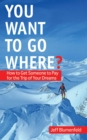 You Want To Go Where? : How to Get Someone to Pay for the Trip of Your Dreams - eBook