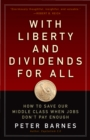 With Liberty and Dividends for All : How to Save Our Middle Class When Jobs Don't Pay Enough - eBook