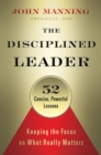 The Disciplined Leader : Keeping the Focus on What Really Matters - eBook