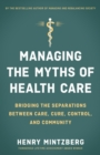 Managing the Myths of Health Care : Bridging the Separations between Care, Cure, Control, and Community - eBook