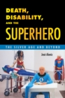 Death, Disability, and the Superhero : The Silver Age and Beyond - eBook
