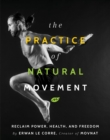 The Practice Of Natural Movement : Reclaim Power, Health, and Freedom - Book