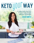 Keto Your Way : A Customizable Approach to a Low-Carb Lifestyle with Over 140 Recipes - Book