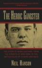 The Heroic Gangster : The Story of Monk Eastman, from the Streets of New York to the Battlefields of Europe and Back - eBook