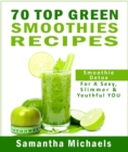 70 Top Green Smoothie Recipe Book : Smoothie Recipe & Diet Book For A Sexy, Slimmer & Youthful YOU - eBook