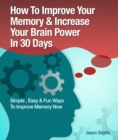 Memory Improvement: Techniques, Tricks & Exercises How To Train and Develop Your Brain In 30 Days - eBook