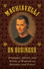 Machiavelli on Business : Strategies, Advice, and Words of Wisdom on Business and Power - eBook