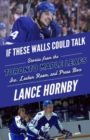 If These Walls Could Talk: Toronto Maple Leafs : Stories from the Toronto Maple Leafs Ice, Locker Room, and Press Box - Book