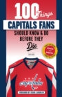 100 Things Capitals Fans Should Know & Do Before They Die : Stanley Cup Edition - Book
