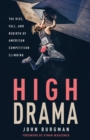 High Drama : The Rise, Fall, and Rebirth of American Competition Climbing - Book