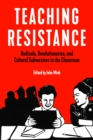 Teaching Resistance : Radicals, Revolutionaries, and Cultural Subversives in the Classroom - eBook