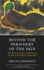 Beyond The Periphery Of The Skin : Rethinking, Remaking, Reclaiming the Body in Contemporary Capitalism - eBook