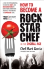 How to Become a Rock Star Chef in the Digital Age : A Step-by-Step Marketing System for Chefs and Restaurateurs to Burn Their Competition and Build their Brand to Superstar Level - eBook