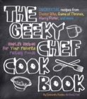 The Geeky Chef Cookbook : Real-Life Recipes for Your Favorite Fantasy Foods - Unofficial Recipes from Doctor Who, Game of Thrones, Harry Potter, and more - Book