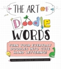 The Art of Doodle Words : Turn Your Everyday Doodles into Cute Hand Lettering! - Book
