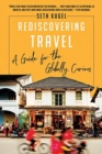Rediscovering Travel : A Guide for the Globally Curious - Book