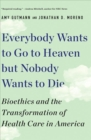 Everybody Wants to Go to Heaven but Nobody Wants to Die : Bioethics and the Transformation of Health Care in America - Book