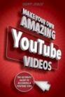 Make Your Own Amazing YouTube Videos : Learn How to Film, Edit, and Upload Quality Videos to YouTube - Book
