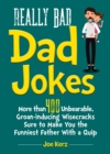 Really Bad Dad Jokes : More Than 400 Unbearable Groan-Inducing Wisecracks Sure to Make You the Funniest Father With a Quip - Book