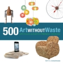 Art Without Waste : 500 Upcycled & Earth-Friendly Designs - Book