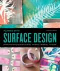 Playing with Surface Design : Modern Techniques for Painting, Stamping, Printing and More - Book