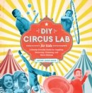 DIY Circus Lab for Kids : A Family- Friendly Guide for Juggling, Balancing, Clowning, and Show-Making - Book