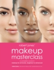 Robert Jones' Makeup Masterclass : A Complete Course in Makeup for All Levels, Beginner to Advanced - eBook