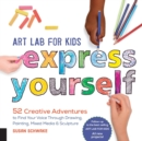 Art Lab for Kids: Express Yourself : 52 Creative Adventures to Find Your Voice Through Drawing, Painting, Mixed Media, and Sculpture - Book