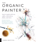 The Organic Painter : Learn to paint with tea, coffee, embroidery, flame, and more; Explore Unusual Materials and Playful Techniques to Expand your Creative Practice - Book