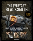 The Everyday Blacksmith : Learn to forge 55 simple projects you'll use every day, with multiple variations for styles and finishes - Book