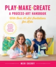 Play, Make, Create, A Process-Art Handbook : With over 40 Art Invitations for Kids * Creative Activities and Projects that Inspire Confidence, Creativity, and Connection - Book