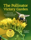 The Pollinator Victory Garden : Win the War on Pollinator Decline with Ecological Gardening; Attract and Support Bees, Beetles, Butterflies, Bats, and Other Pollinators - Book