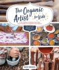 The Organic Artist for Kids : A DIY Guide to Making Your Own Eco-Friendly Art Supplies from Nature - Book