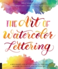 The Art of Watercolor Lettering : A Beginner's Step-by-Step Guide to Painting Modern Calligraphy and Lettered Art - Book