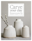 Carve Your Clay : Techniques to Bring the Ceramics Surface to Life - Book